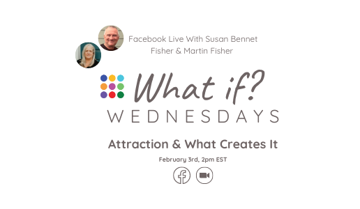 What If ...? Wednesday - Attraction & What Creates It with Susan and Martin Fisher